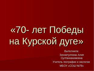 «70- лет Победы на Курской дуге» Выполнила: Зиннатуллина Алия Султанхакимовна