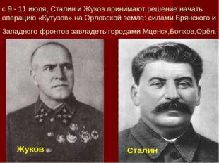 с 9 - 11 июля, Сталин и Жуков принимают решение начать операцию «Кутузов» на
