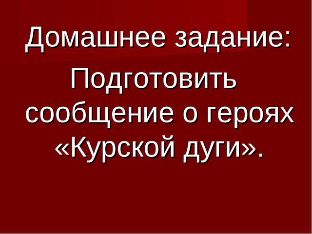 Домашнее задание: Подготовить сообщение о героях «Курской дуги».