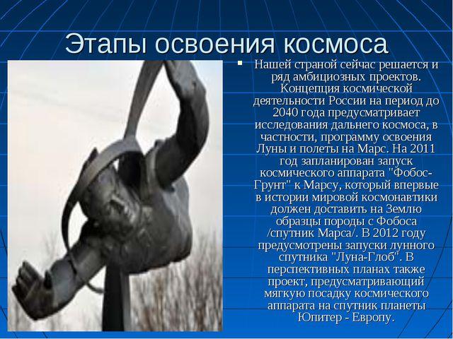 Этапы освоения космоса Нашей страной сейчас решается и ряд амбициозных проект...
