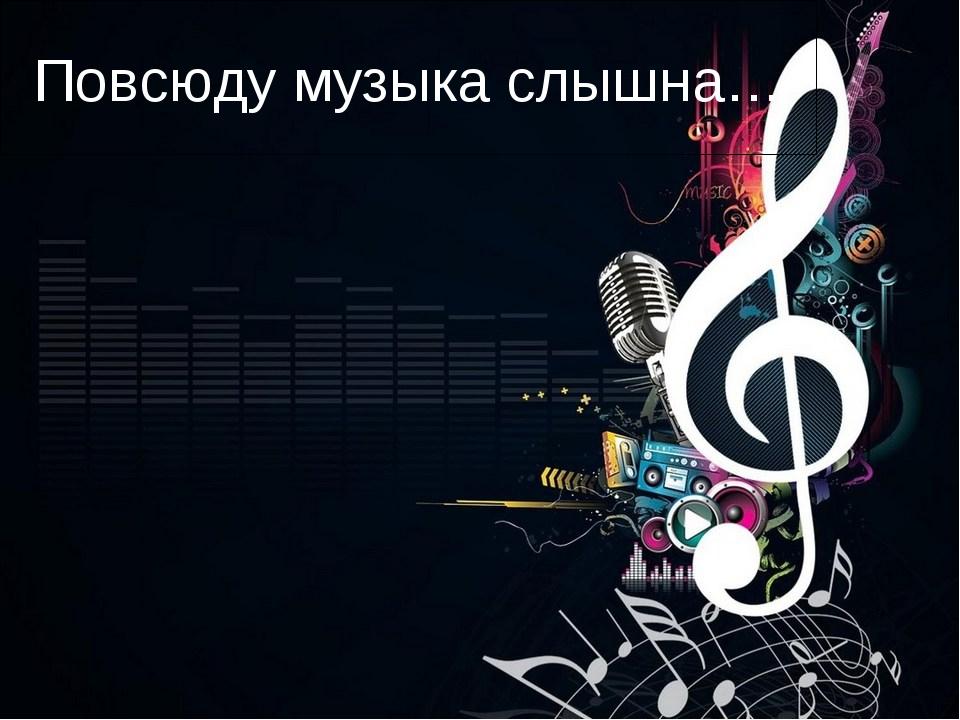 Повсюду музыка слышна…