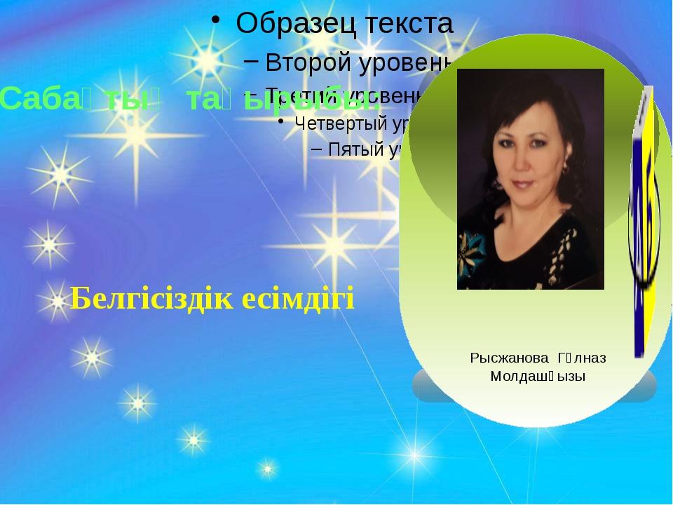 Белгісіздік есімдігі Сабақтың тақырыбы: Рысжанова Гүлназ Молдашқызы