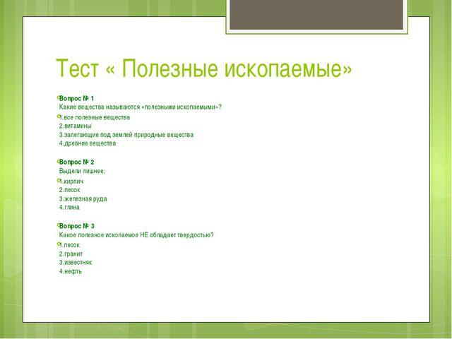 Тест « Полезные ископаемые» Вопрос № 1 Какие вещества называются «полезными...