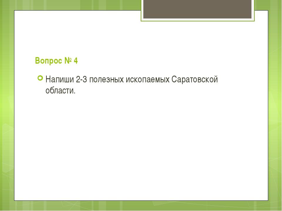Вопрос № 4 Напиши 2-3 полезных ископаемых Саратовской области.