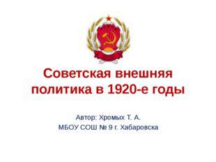 Советская внешняя политика в 1920-е годы Автор: Хромых Т. А. МБОУ СОШ № 9 г.