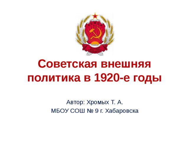 Советская внешняя политика в 1920-е годы Автор: Хромых Т. А. МБОУ СОШ № 9 г....