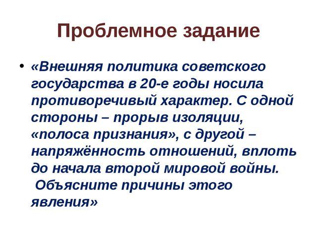 Проблемное задание «Внешняя политика советского государства в 20-е годы носил...
