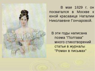 В мае 1829 г. он посватался в Москве к юной красавице Наталии Николаевне Гон
