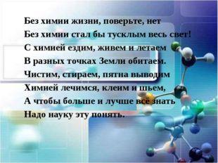 Без химии жизни, поверьте, нет Без химии стал бы тусклым весь свет! С химией