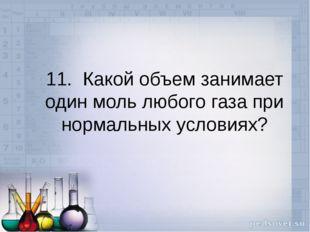 11. Какой объем занимает один моль любого газа при нормальных условиях?