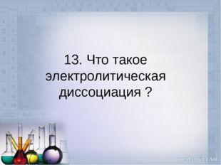 13. Что такое электролитическая диссоциация ?