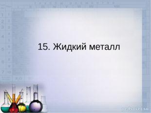 15. Жидкий металл