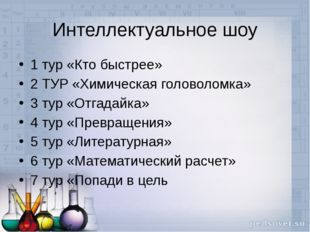 Интеллектуальное шоу 1 тур «Кто быстрее» 2 ТУР «Химическая головоломка» 3 тур