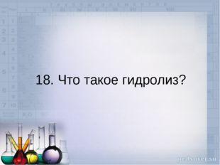 18. Что такое гидролиз?