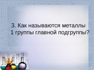 3. Как называются металлы 1 группы главной подгруппы?