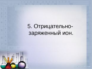 5. Отрицательно- заряженный ион.