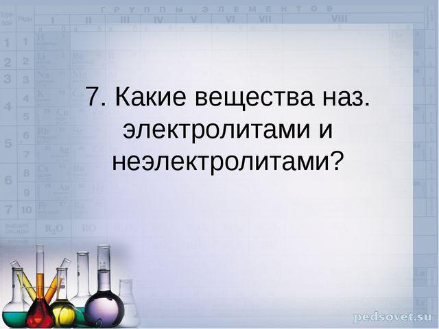 7. Какие вещества наз. электролитами и неэлектролитами?