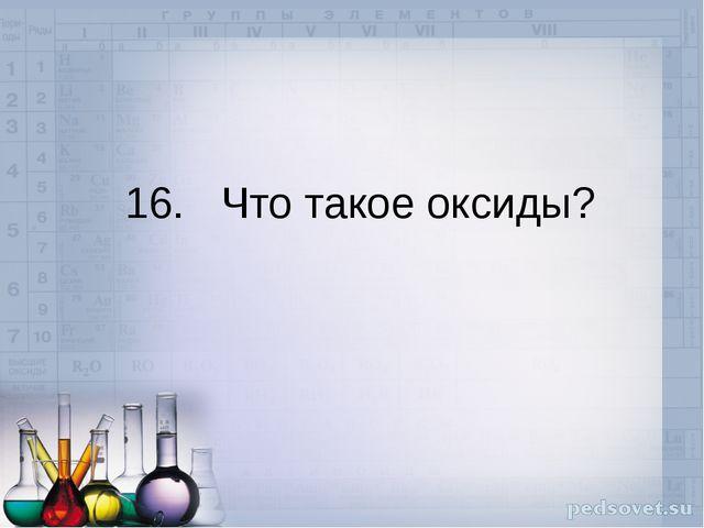 16. Что такое оксиды?