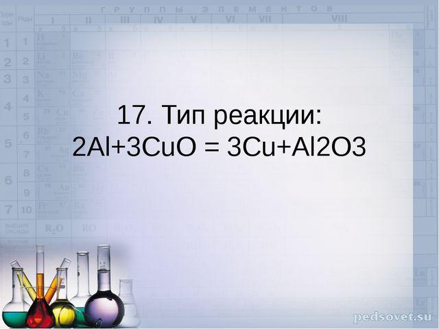17. Тип реакции: 2Al+3CuO = 3Cu+Al2O3
