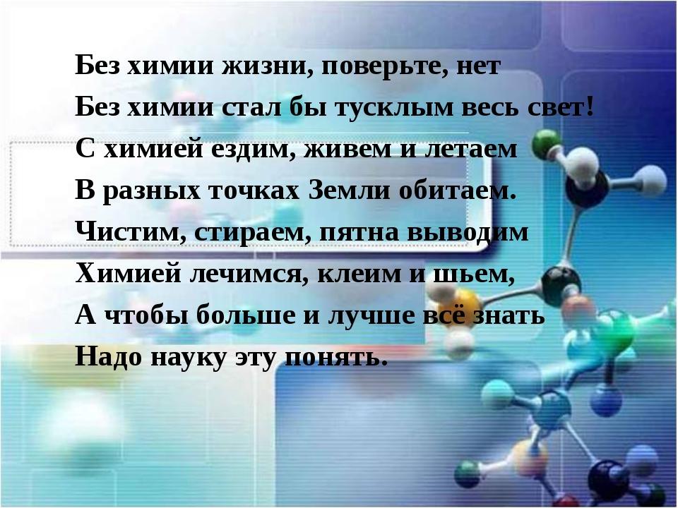 Без химии жизни, поверьте, нет Без химии стал бы тусклым весь свет! С химией...