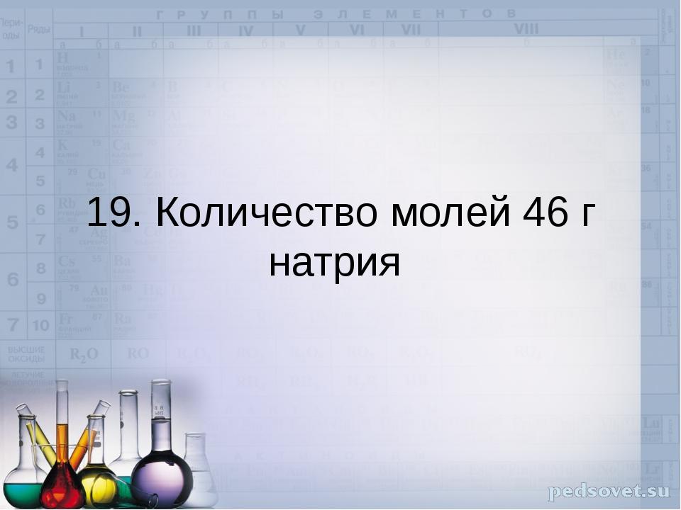 19. Количество молей 46 г натрия