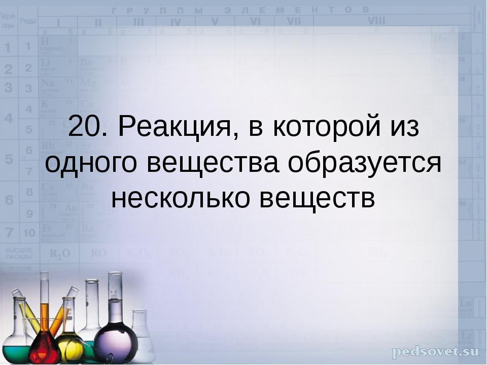 20. Реакция, в которой из одного вещества образуется несколько веществ