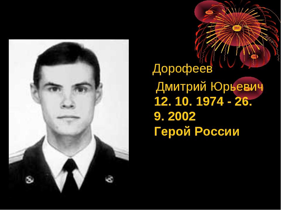 Дорофеев Дмитрий Юрьевич 12. 10. 1974 - 26. 9. 2002 Герой России