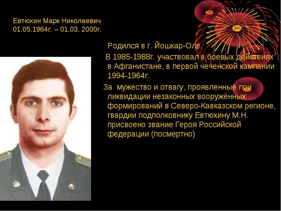 Евтюхин Марк Николаевич 01.05.1964г. – 01.03. 2000г. Родился в г. Йошкар-Оле....