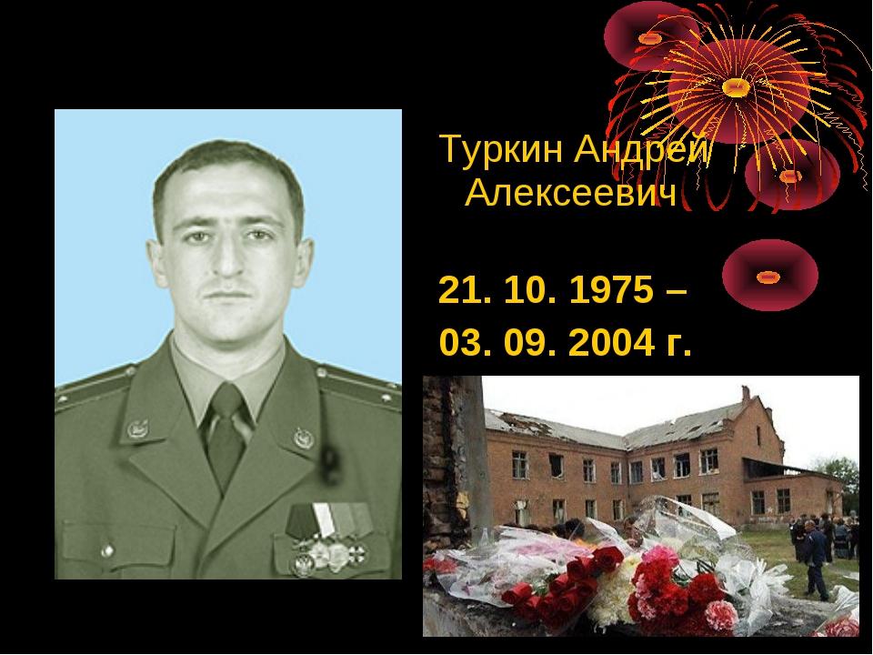 ТуркинАндрей Алексеевич 21. 10. 1975 – 03. 09. 2004 г. Герой России