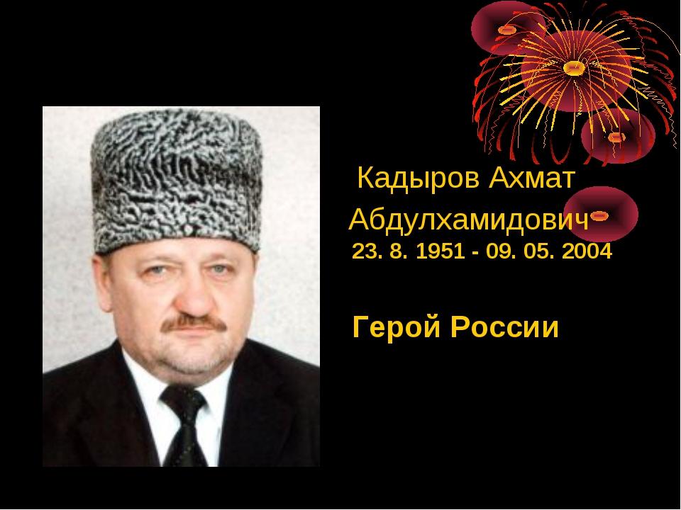 КадыровАхмат Абдулхамидович 23. 8. 1951 - 09. 05. 2004 Герой России
