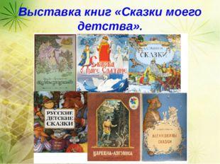 Выставка книг «Сказки моего детства». Выставка книг «Сказки моего детства».