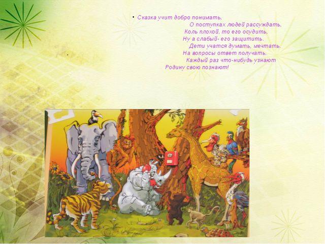 Сказка учит добро понимать,                                 О поступках людей...