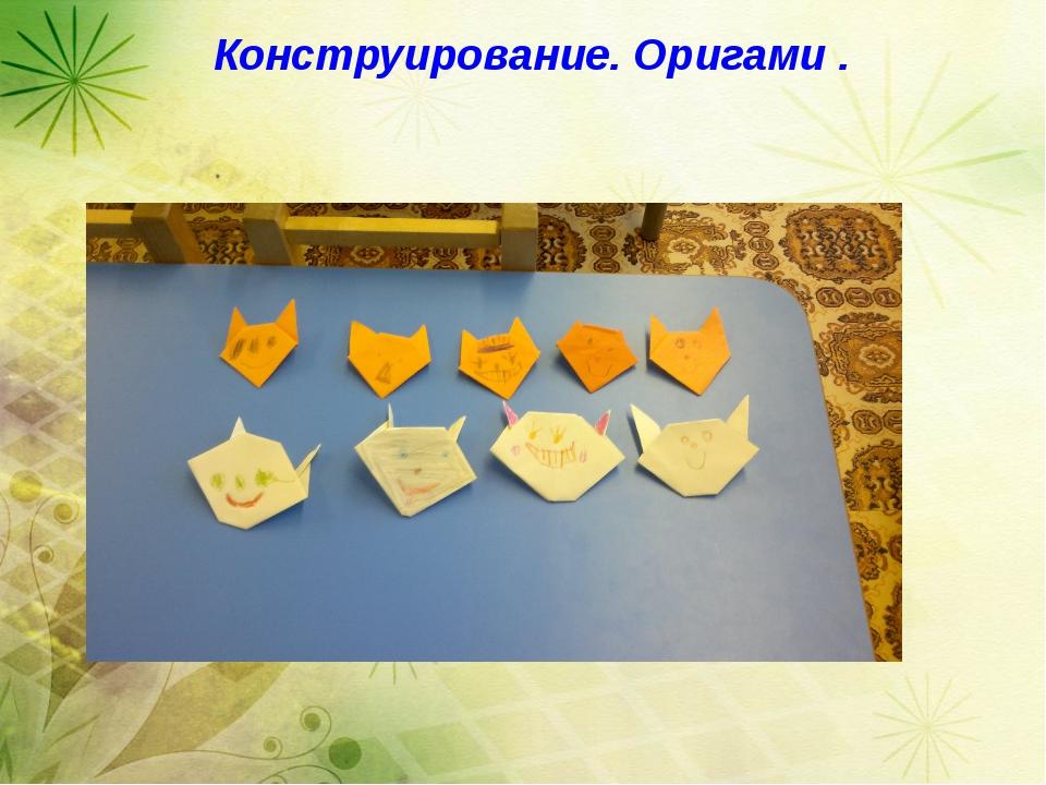 Конструирование. Оригами . Конструирование. Оригами .