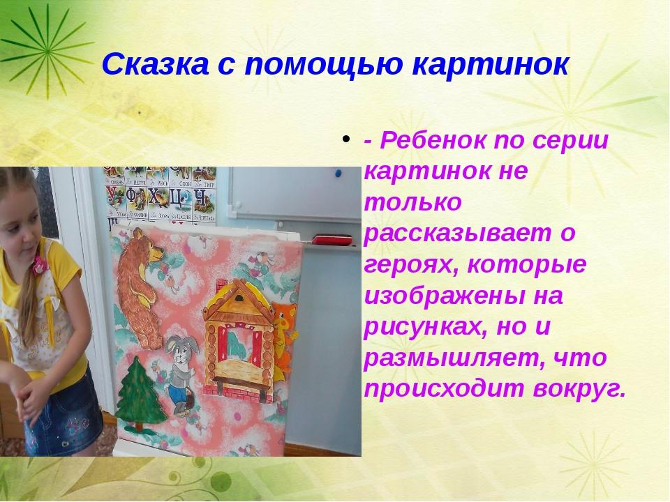 Сказка с помощью картинок - Ребенок по серии картинок не только рассказывает...
