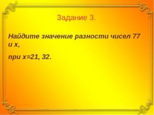 Задание 3. Найдите значение разности чисел 77 и х, при х=21, 32.