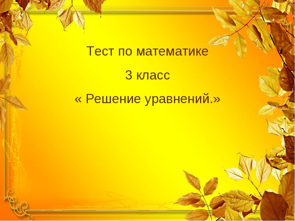 Тест по математике 3 класс « Решение уравнений.»