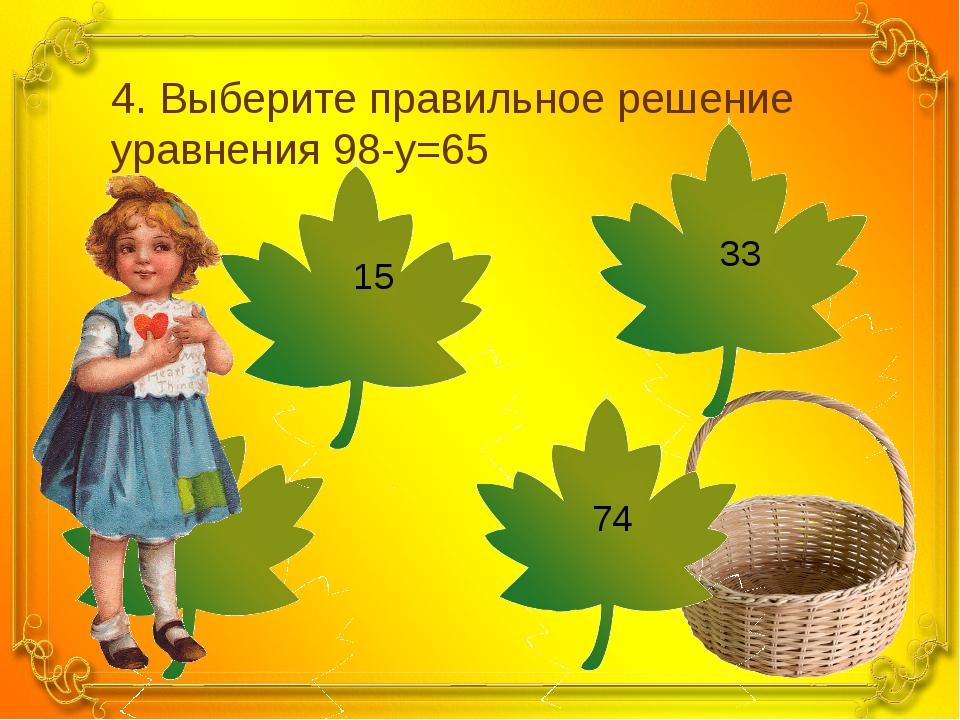 4. Выберите правильное решение уравнения 98-y=65