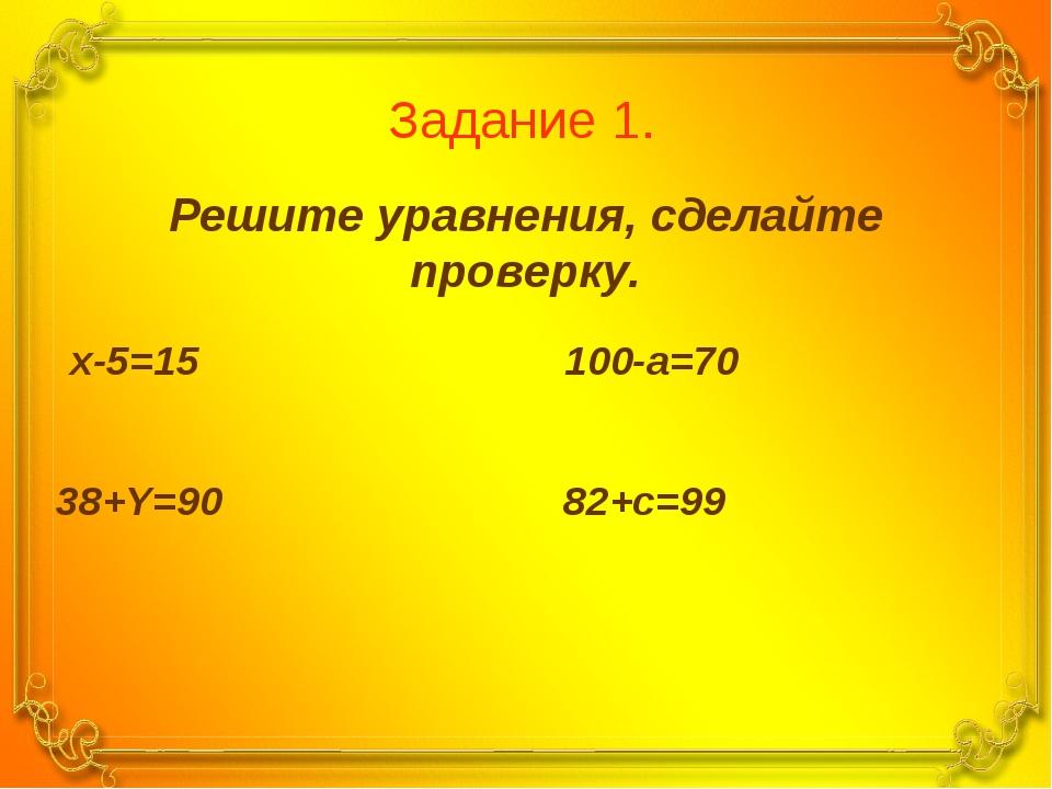 Задание 1. Решите уравнения, сделайте проверку. x-5=15 100-a=70 38+Y=90 82+c=99