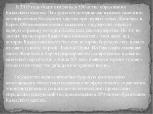 В 2015 году будет отмечаться 550-летие образования Казахского ханства. Это я