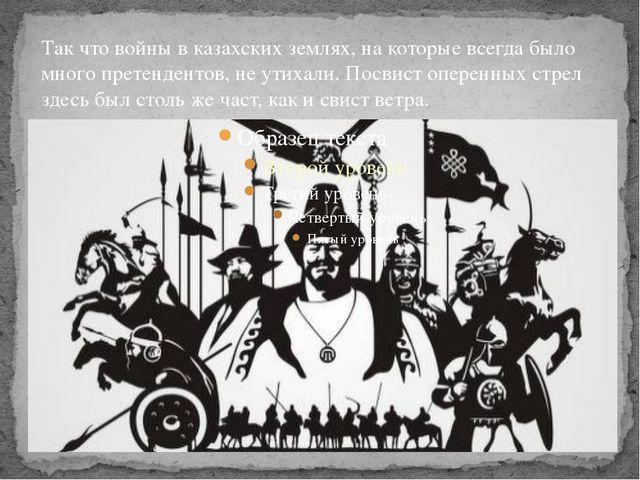 Так что войны в казахских землях, на которые всегда было много претендентов,...