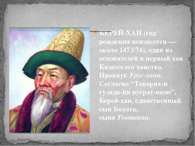 КЕРЕЙ-ХАН (год рождения неизвестен — около 1473/74), один из основателей и пе...