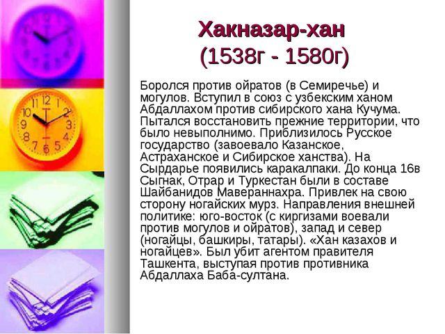 Хакназар-хан (1538г - 1580г) Боролся против ойратов (в Семиречье) и могулов....