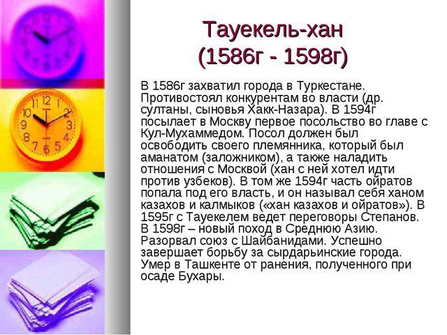 Тауекель-хан (1586г - 1598г) В 1586г захватил города в Туркестане. Противосто...