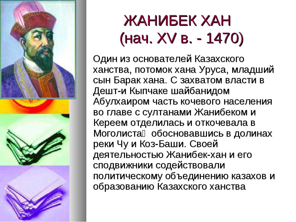 ЖАНИБЕК ХАН (нач. XV в. - 1470) Один из основателей Казахского ханства, пото...