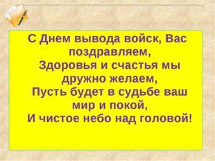 С Днем вывода войск, Вас поздравляем, Здоровья и счастья мы дружно желаем, П
