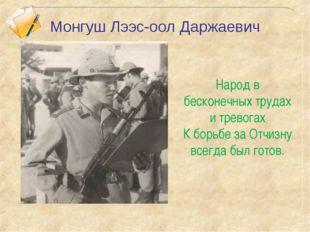 Монгуш Лээс-оол Даржаевич Народ в бесконечных трудах и тревогах К борьбе за О