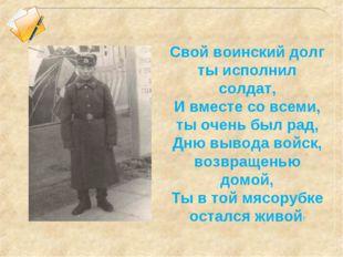 Свой воинский долг ты исполнил солдат, И вместе со всеми, ты очень был рад, Д