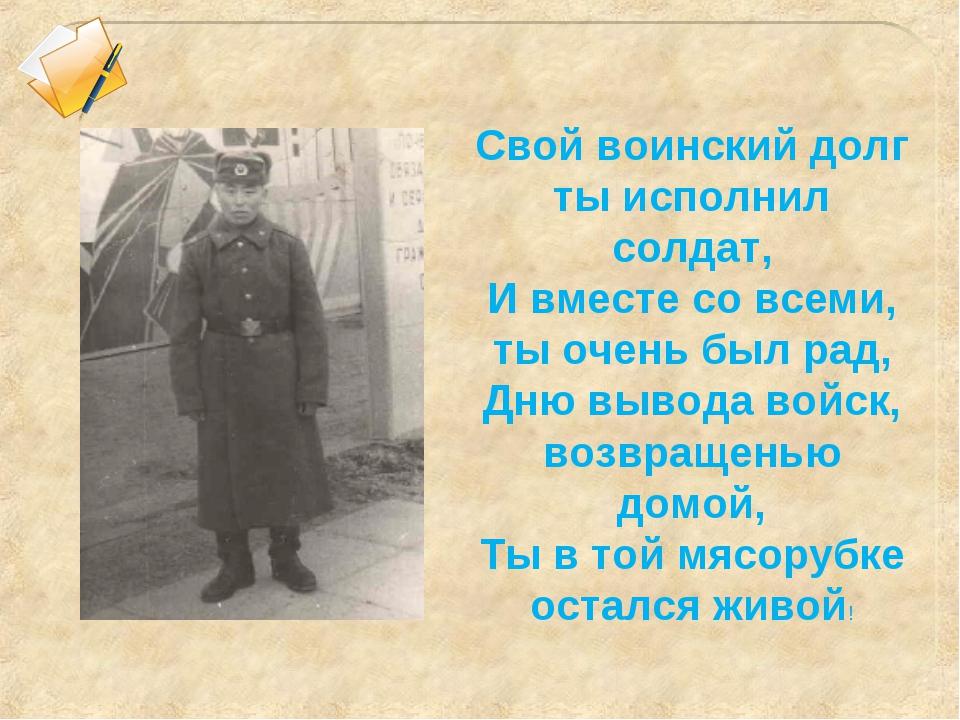 Свой воинский долг ты исполнил солдат, И вместе со всеми, ты очень был рад, Д...