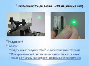 Эксперимент 2 с дл. волны λ=520 нм (зеленый цвет) Радуги нет ! Выводы: Радугу