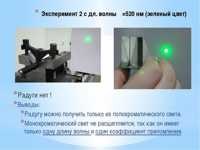Эксперимент 2 с дл. волны λ=520 нм (зеленый цвет) Радуги нет ! Выводы: Радугу...